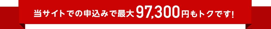 当サイトでの申込みで最大97,300円もおトクです!